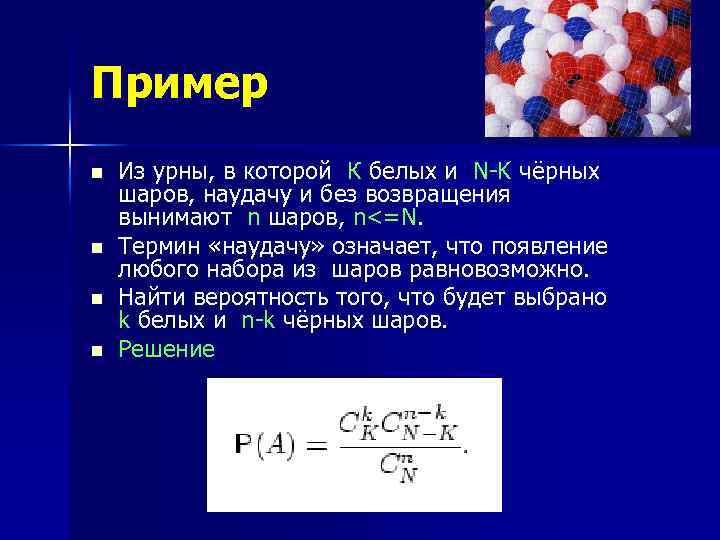 Пример n n Из урны, в которой К белых и N-K чёрных шаров, наудачу