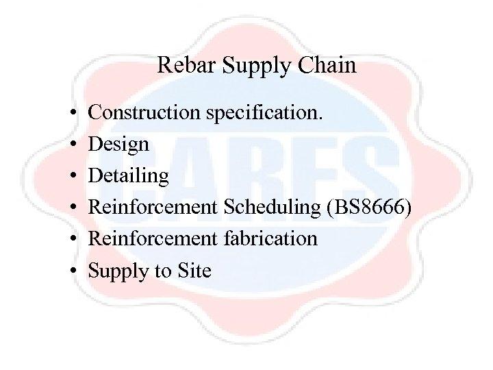 Rebar Supply Chain • • • Construction specification. Design Detailing Reinforcement Scheduling (BS 8666)