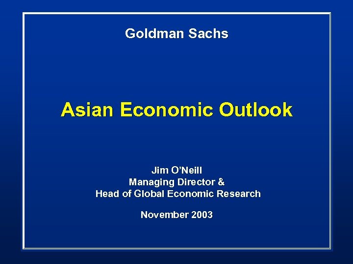 Goldman Sachs Asian Economic Outlook Jim O'Neill Managing Director & Head of Global Economic