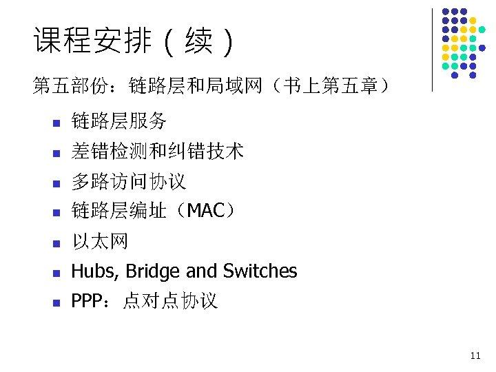 课程安排(续) 第五部份:链路层和局域网(书上第五章) n 链路层服务 n 差错检测和纠错技术 n 多路访问协议 n 链路层编址(MAC) n 以太网 n Hubs,