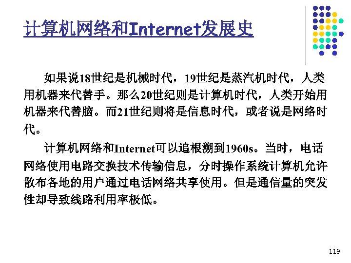 计算机网络和Internet发展史 如果说 18世纪是机械时代,19世纪是蒸汽机时代,人类 用机器来代替手。那么20世纪则是计算机时代,人类开始用 机器来代替脑。而21世纪则将是信息时代,或者说是网络时 代。 计算机网络和Internet可以追根溯到 1960 s。当时,电话 网络使用电路交换技术传输信息,分时操作系统计算机允许 散布各地的用户通过电话网络共享使用。但是通信量的突发 性却导致线路利用率极低。 119