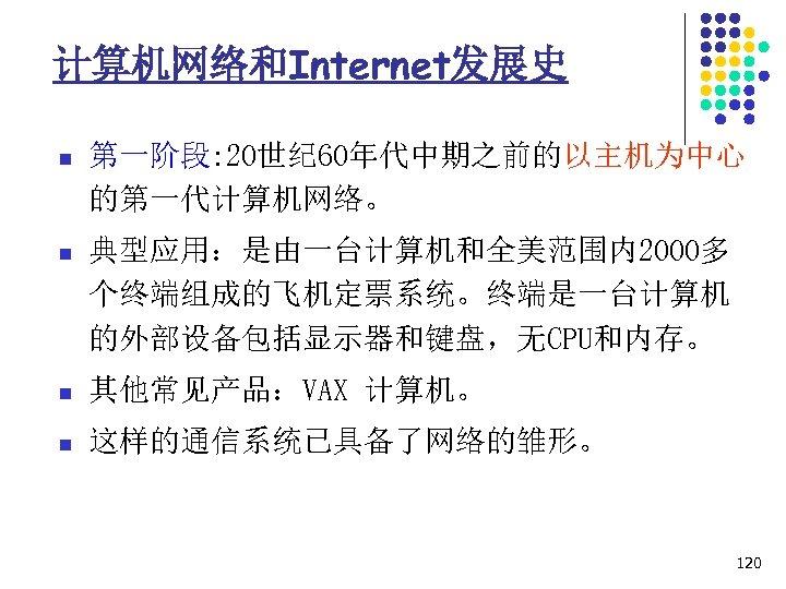 计算机网络和Internet发展史 n 第一阶段: 20世纪 60年代中期之前的以主机为中心 的第一代计算机网络。 n 典型应用:是由一台计算机和全美范围内2000多 个终端组成的飞机定票系统。终端是一台计算机 的外部设备包括显示器和键盘,无CPU和内存。 n 其他常见产品:VAX 计算机。 n
