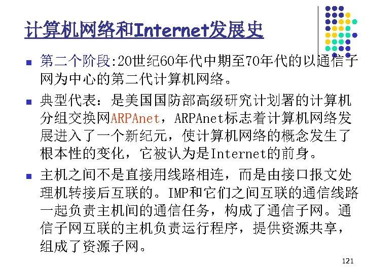 计算机网络和Internet发展史 n n n 第二个阶段: 20世纪 60年代中期至 70年代的以通信子 网为中心的第二代计算机网络。 典型代表:是美国国防部高级研究计划署的计算机 分组交换网ARPAnet,ARPAnet标志着计算机网络发 展进入了一个新纪元,使计算机网络的概念发生了 根本性的变化,它被认为是Internet的前身。 主机之间不是直接用线路相连,而是由接口报文处