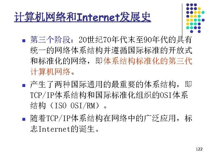 计算机网络和Internet发展史 n 第三个阶段: 20世纪 70年代末至 90年代的具有 统一的网络体系结构并遵循国际标准的开放式 和标准化的网络,即体系结构标准化的第三代 计算机网络。 n 产生了两种国际通用的最重要的体系结构,即 TCP/IP体系结构和国际标准化组织的OSI体系 结构(ISO OSI/RM)。