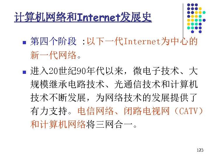 计算机网络和Internet发展史 n 第四个阶段 : 以下一代Internet为中心的 新一代网络。 n 进入 20世纪 90年代以来,微电子技术、大 规模继承电路技术、光通信技术和计算机 技术不断发展,为网络技术的发展提供了 有力支持。电信网络、闭路电视网(CATV) 和计算机网络将三网合一。