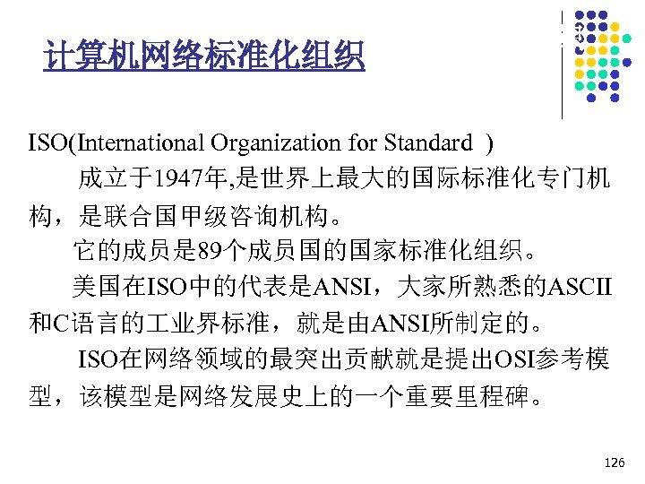 1. 7 计算机网络协议相关的标准化组织 计算机网络标准化组织 ISO(International Organization for Standard ) 成立于1947年, 是世界上最大的国际标准化专门机 构,是联合国甲级咨询机构。 它的成员是 89个成员国的国家标准化组织。