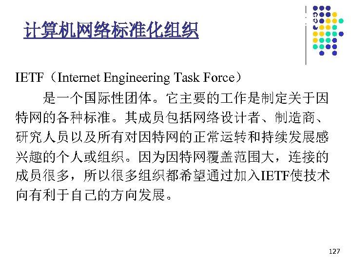 1. 7 计算机网络协议相关的标准化组织 计算机网络标准化组织 IETF(Internet Engineering Task Force) 是一个国际性团体。它主要的 作是制定关于因 特网的各种标准。其成员包括网络设计者、制造商、 研究人员以及所有对因特网的正常运转和持续发展感 兴趣的个人或组织。因为因特网覆盖范围大,连接的 成员很多,所以很多组织都希望通过加入IETF使技术