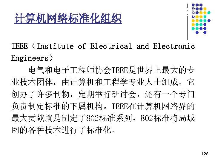1. 7 计算机网络协议相关的标准化组织 计算机网络标准化组织 IEEE(Institute of Electrical and Electronic Engineers) 电气和电子 程师协会IEEE是世界上最大的专 业技术团体,由计算机和 程学专业人士组成。它