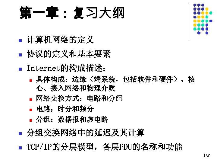 第一章:复习大纲 n 计算机网络的定义 n 协议的定义和基本要素 n Internet的构成描述: n n 具体构成:边缘(端系统,包括软件和硬件)、核 心、接入网络和物理介质 网络交换方式:电路和分组 电路:时分和频分 分组:数据报和虚电路