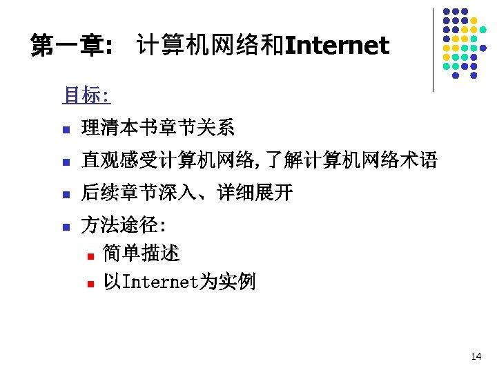 第一章: 计算机网络和Internet 目标: n 理清本书章节关系 n 直观感受计算机网络, 了解计算机网络术语 n 后续章节深入、详细展开 n 方法途径: n 简单描述