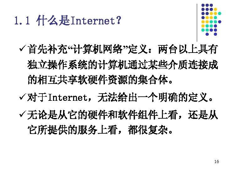 """1. 1 什么是Internet? ü 首先补充""""计算机网络""""定义:两台以上具有 独立操作系统的计算机通过某些介质连接成 的相互共享软硬件资源的集合体。 ü 对于Internet,无法给出一个明确的定义。 ü 无论是从它的硬件和软件组件上看,还是从 它所提供的服务上看,都很复杂。 16"""