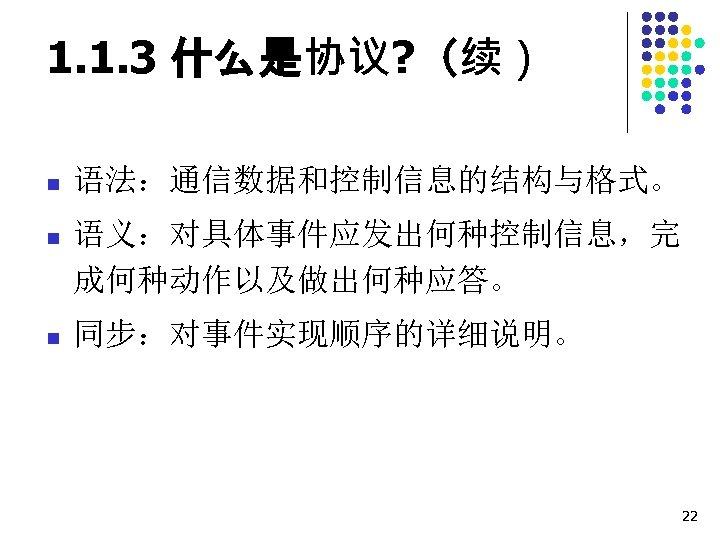 1. 1. 3 什么是协议? (续) n 语法:通信数据和控制信息的结构与格式。 n 语义:对具体事件应发出何种控制信息,完 成何种动作以及做出何种应答。 n 同步:对事件实现顺序的详细说明。 22