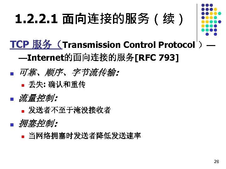 1. 2. 2. 1 面向连接的服务(续) TCP 服务(Transmission Control Protocol )— —Internet的面向连接的服务[RFC 793] n 可靠、顺序、字节流传输: