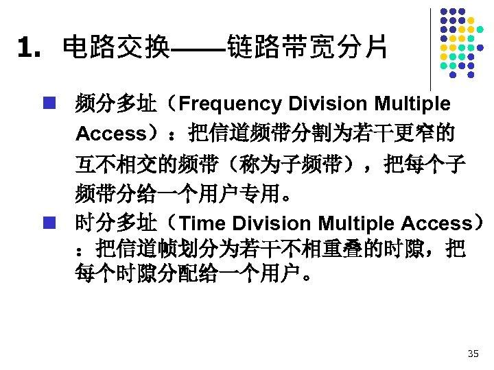 1. 电路交换——链路带宽分片 n 频分多址(Frequency Division Multiple Access):把信道频带分割为若干更窄的 互不相交的频带(称为子频带),把每个子 频带分给一个用户专用。 n 时分多址(Time Division Multiple Access)