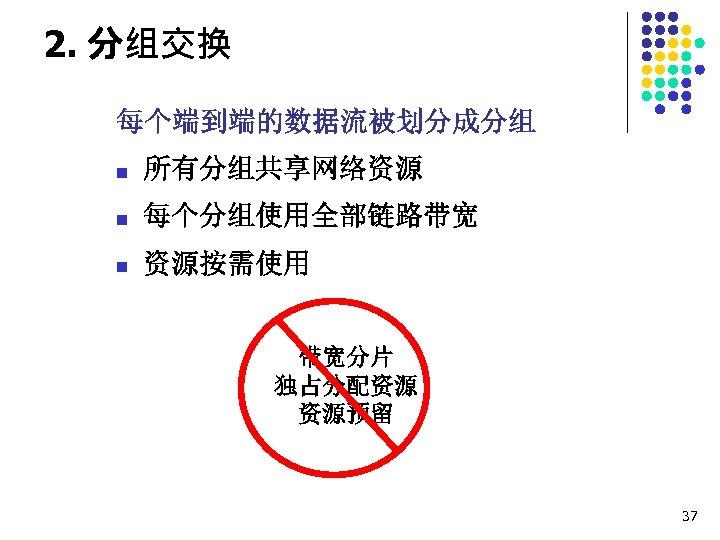 2. 分组交换 每个端到端的数据流被划分成分组 n 所有分组共享网络资源 n 每个分组使用全部链路带宽 n 资源按需使用 带宽分片 独占分配资源 资源预留 37