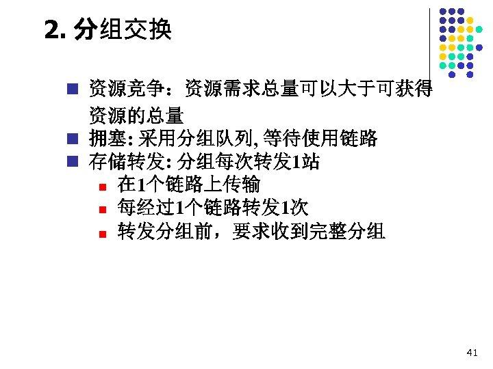2. 分组交换 n 资源竞争:资源需求总量可以大于可获得 资源的总量 n 拥塞: 采用分组队列, 等待使用链路 n 存储转发: 分组每次转发 1站 n
