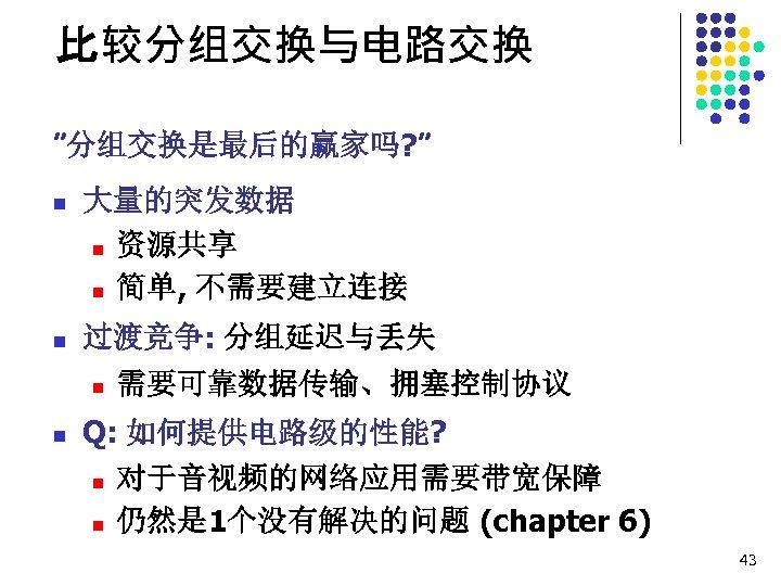 """比较分组交换与电路交换 """"分组交换是最后的赢家吗? """" n 大量的突发数据 n 资源共享 n 简单, 不需要建立连接 n 过渡竞争: 分组延迟与丢失 n"""