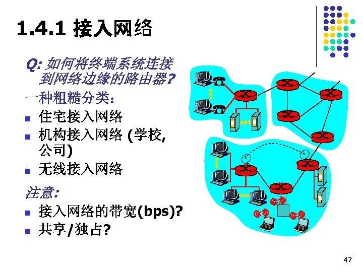 1. 4. 1 接入网络 Q: 如何将终端系统连接 到网络边缘的路由器? 一种粗糙分类: n 住宅接入网络 n 机构接入网络 (学校, 公司)
