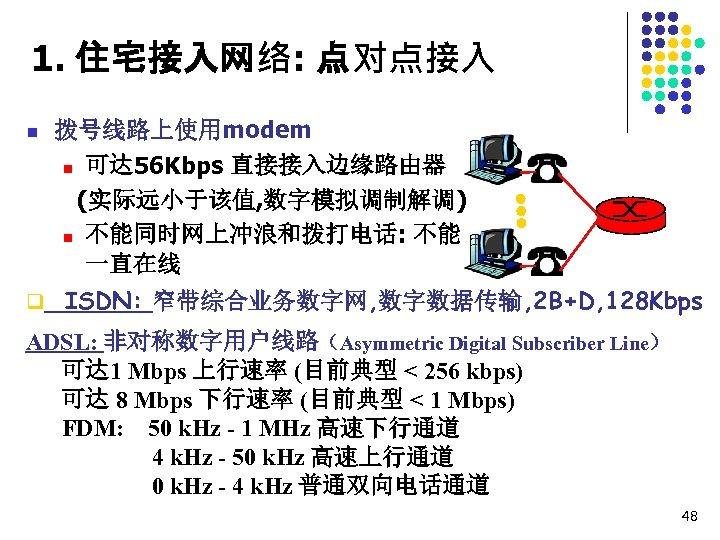 1. 住宅接入网络: 点对点接入 n 拨号线路上使用modem n 可达 56 Kbps 直接接入边缘路由器 (实际远小于该值, 数字模拟调制解调) n 不能同时网上冲浪和拨打电话: