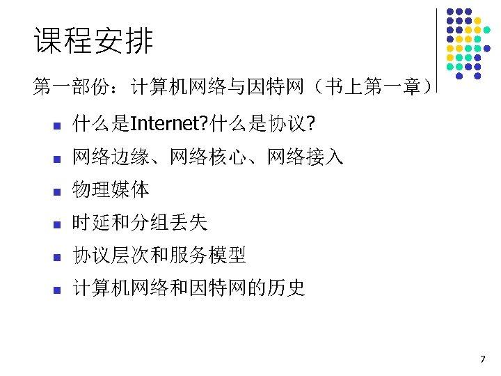 课程安排 第一部份:计算机网络与因特网(书上第一章) n 什么是Internet? 什么是协议? n 网络边缘、网络核心、网络接入 n 物理媒体 n 时延和分组丢失 n 协议层次和服务模型 n