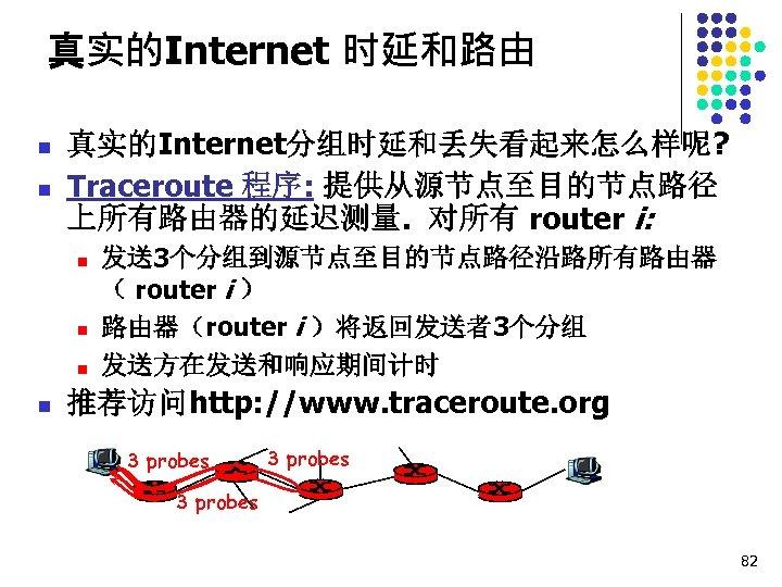 真实的Internet 时延和路由 n n 真实的Internet分组时延和丢失看起来怎么样呢? Traceroute 程序: 提供从源节点至目的节点路径 上所有路由器的延迟测量. 对所有 router i: n n