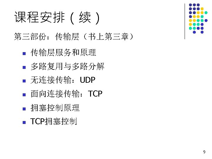 课程安排(续) 第三部份:传输层(书上第三章) n 传输层服务和原理 n 多路复用与多路分解 n 无连接传输:UDP n 面向连接传输:TCP n 拥塞控制原理 n TCP拥塞控制