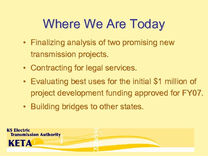 Where We Are Today • Finalizing analysis of two promising new transmission projects. •