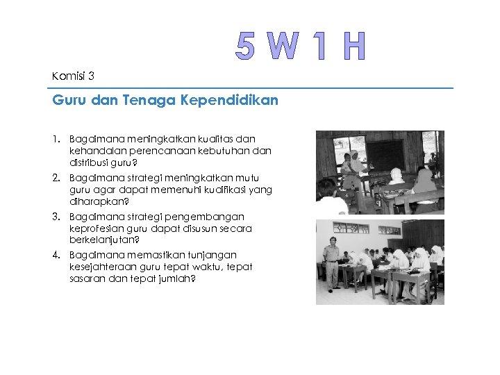 5 W 1 H Komisi 3 Guru dan Tenaga Kependidikan 1. Bagaimana meningkatkan kualitas