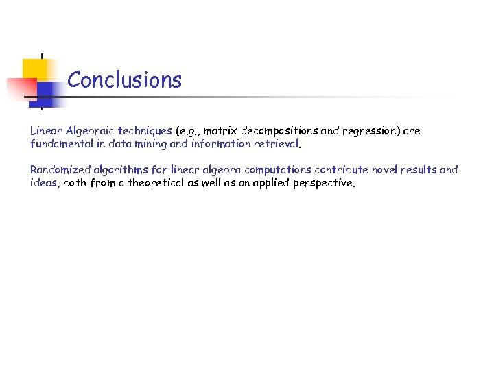 Conclusions Linear Algebraic techniques (e. g. , matrix decompositions and regression) are fundamental in