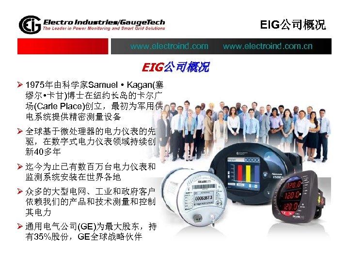 EIG公司概况 www. electroind. com. cn EIG公司概况 Ø 1975年由科学家Samuel Kagan(塞 缪尔 卡甘)博士在纽约长岛的卡尔广 场(Carle Place)创立,最初为军用供 电系统提供精密测量设备