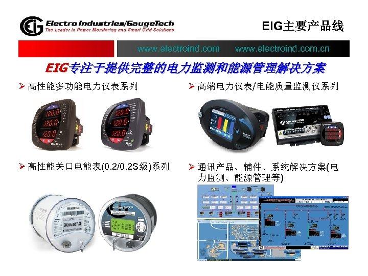 EIG主要产品线 www. electroind. com. cn EIG专注于提供完整的电力监测和能源管理解决方案 Ø 高性能多功能电力仪表系列 Ø 高端电力仪表/电能质量监测仪系列 Ø 高性能关口电能表(0. 2/0. 2