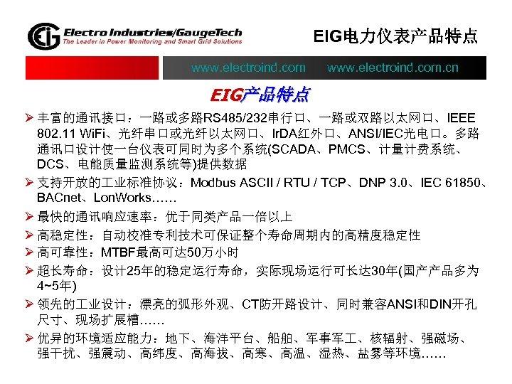 EIG电力仪表产品特点 www. electroind. com. cn EIG产品特点 Ø 丰富的通讯接口:一路或多路RS 485/232串行口、一路或双路以太网口、IEEE 802. 11 Wi. Fi、光纤串口或光纤以太网口、Ir. DA红外口、ANSI/IEC光电口。多路
