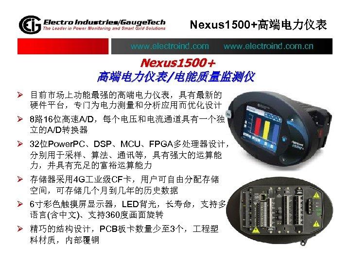 Nexus 1500+高端电力仪表 www. electroind. com. cn Nexus 1500+ 高端电力仪表/电能质量监测仪 Ø 目前市场上功能最强的高端电力仪表,具有最新的 硬件平台,专门为电力测量和分析应用而优化设计 Ø 8路