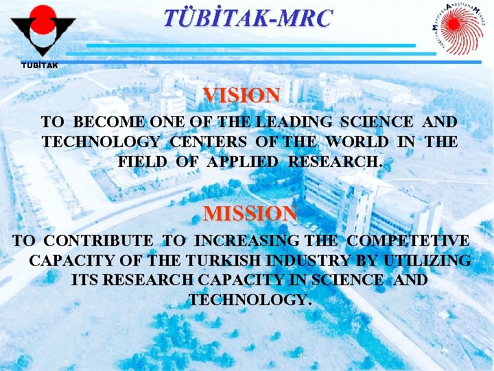 TÜBİTAK-MRC TÜBİTAK VISION TO BECOME ONE OF THE LEADING SCIENCE AND TECHNOLOGY CENTERS OF