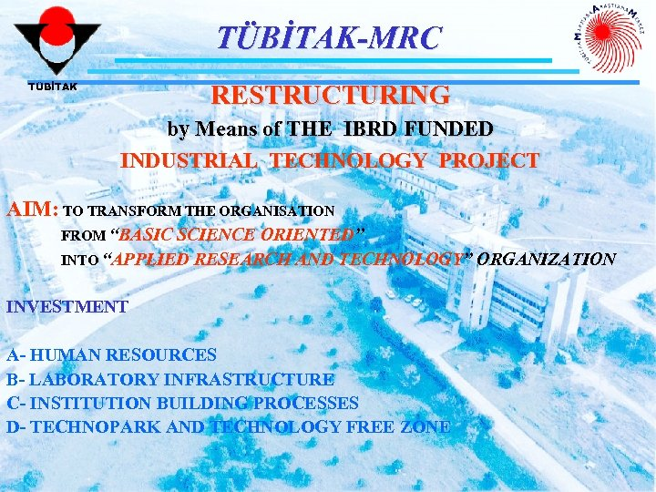 TÜBİTAK-MRC RESTRUCTURING TÜBİTAK by Means of THE IBRD FUNDED INDUSTRIAL TECHNOLOGY PROJECT AIM: TO