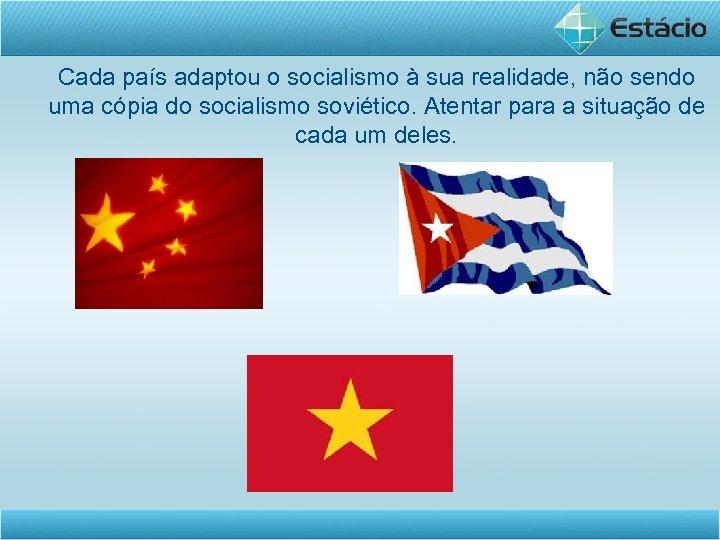 Cada país adaptou o socialismo à sua realidade, não sendo uma cópia do socialismo