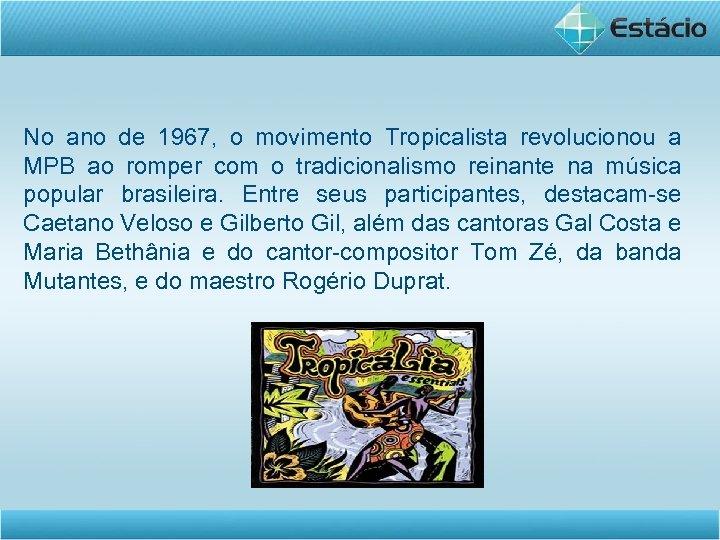 No ano de 1967, o movimento Tropicalista revolucionou a MPB ao romper com o