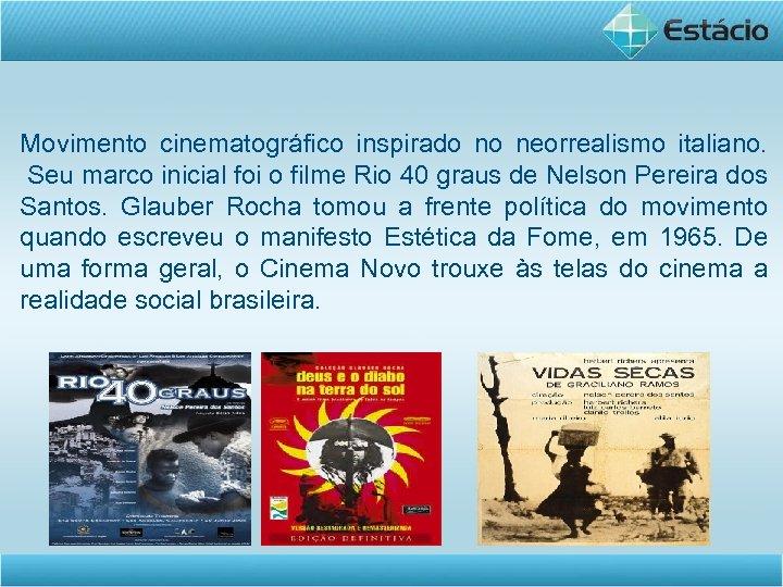 Movimento cinematográfico inspirado no neorrealismo italiano. Seu marco inicial foi o filme Rio 40