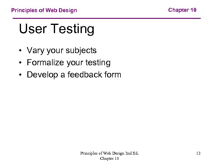 Chapter 10 Principles of Web Design User Testing • Vary your subjects • Formalize