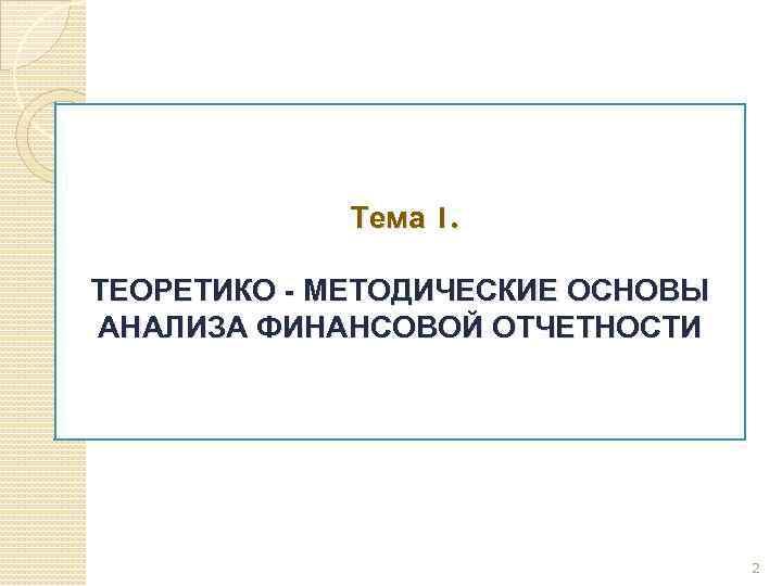Тема 1. ТЕОРЕТИКО - МЕТОДИЧЕСКИЕ ОСНОВЫ АНАЛИЗА ФИНАНСОВОЙ ОТЧЕТНОСТИ 2