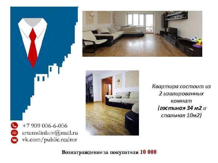 Квартира состоит из 2 изолированных комнат (гостиная 34 м 2 и спальная 10 м
