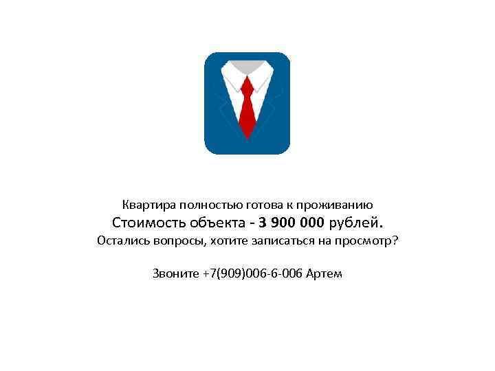 Квартира полностью готова к проживанию Стоимость объекта - 3 900 000 рублей. Остались вопросы,