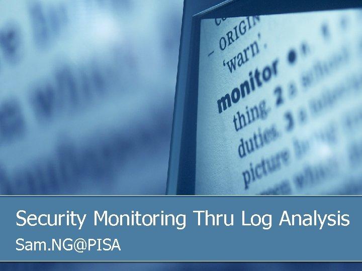 Security Monitoring Thru Log Analysis Sam. NG@PISA