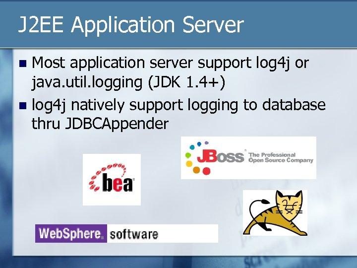J 2 EE Application Server Most application server support log 4 j or java.
