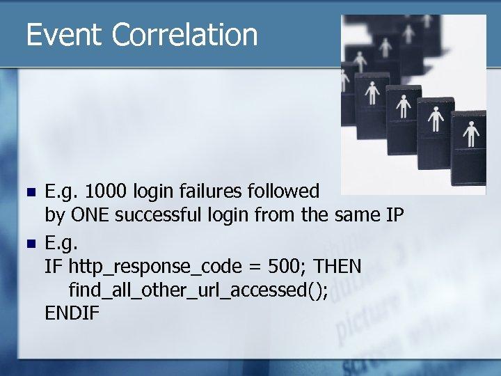 Event Correlation n n E. g. 1000 login failures followed by ONE successful login