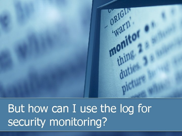 But how can I use the log for security monitoring?