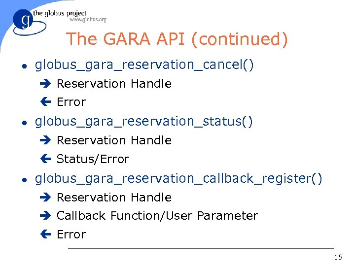 The GARA API (continued) l globus_gara_reservation_cancel() è Reservation Handle ç Error l globus_gara_reservation_status() è