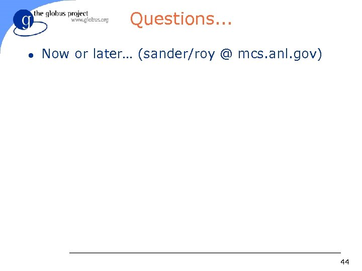 Questions. . . l Now or later… (sander/roy @ mcs. anl. gov) 44