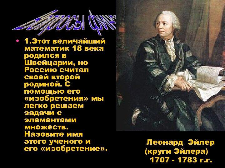 • 1. Этот величайший математик 18 века родился в Швейцарии, но Россию считал