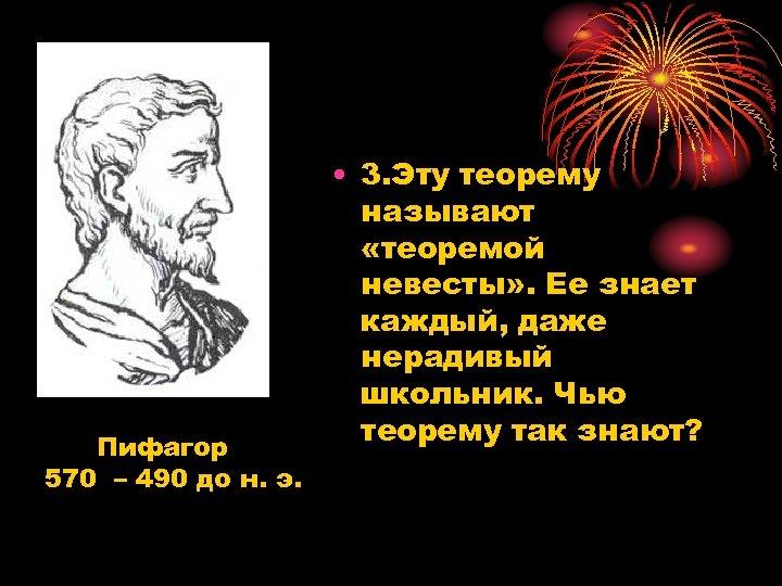 Пифагор 570 – 490 до н. э. • 3. Эту теорему называют «теоремой невесты»